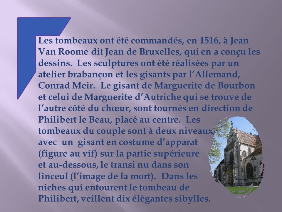 Les tombeaux ont été commandés, en 1516, à Jean Van Roome dit Jean de Bruxelles, qui en a conçu les dessins. Les sculptures ont été réalisées par un atelier brabançon et les gisants par l'Allemand, Conrad Meir. Le gisant de Marguerite de Bourbon et celui de Marguerite d'Autriche qui se trouve de l'autre côté du chœur, sont tournés en direction de Philibert le Beau, placé au centre. Les