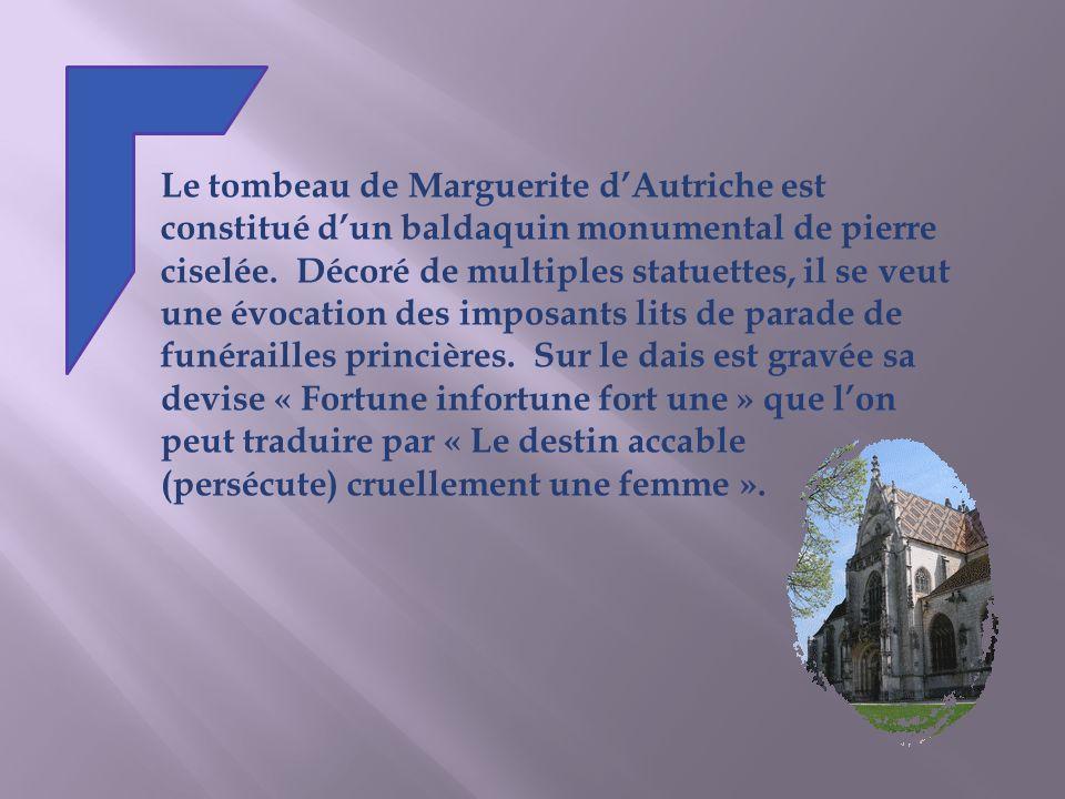 Le tombeau de Marguerite d'Autriche est constitué d'un baldaquin monumental de pierre ciselée. Décoré de multiples statuettes, il se veut une évocation des imposants lits de parade de funérailles princières. Sur le dais est gravée sa devise « Fortune infortune fort une » que l'on peut traduire par « Le destin accable