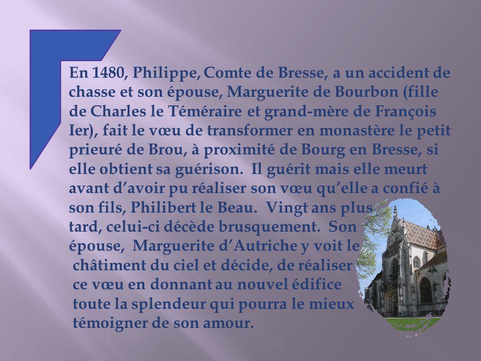 En 1480, Philippe, Comte de Bresse, a un accident de chasse et son épouse, Marguerite de Bourbon (fille de Charles le Téméraire et grand-mère de François Ier), fait le vœu de transformer en monastère le petit prieuré de Brou, à proximité de Bourg en Bresse, si elle obtient sa guérison. Il guérit mais elle meurt avant d'avoir pu réaliser son vœu qu'elle a confié à son fils, Philibert le Beau. Vingt ans plus