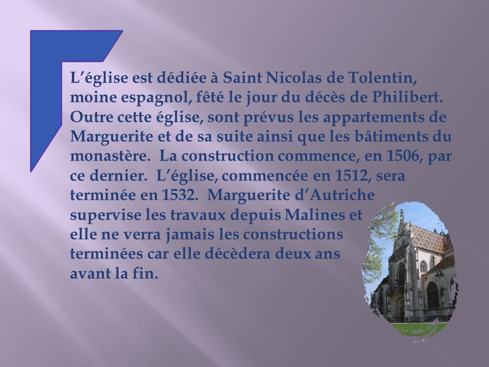 L'église est dédiée à Saint Nicolas de Tolentin, moine espagnol, fêté le jour du décès de Philibert. Outre cette église, sont prévus les appartements de Marguerite et de sa suite ainsi que les bâtiments du monastère. La construction commence, en 1506, par ce dernier. L'église, commencée en 1512, sera terminée en 1532. Marguerite d'Autriche