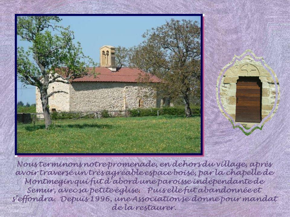 Nous terminons notre promenade, en dehors du village, après avoir traversé un très agréable espace boisé, par la chapelle de Montmegin qui fut d'abord une paroisse indépendante de Semur, avec sa petite église.