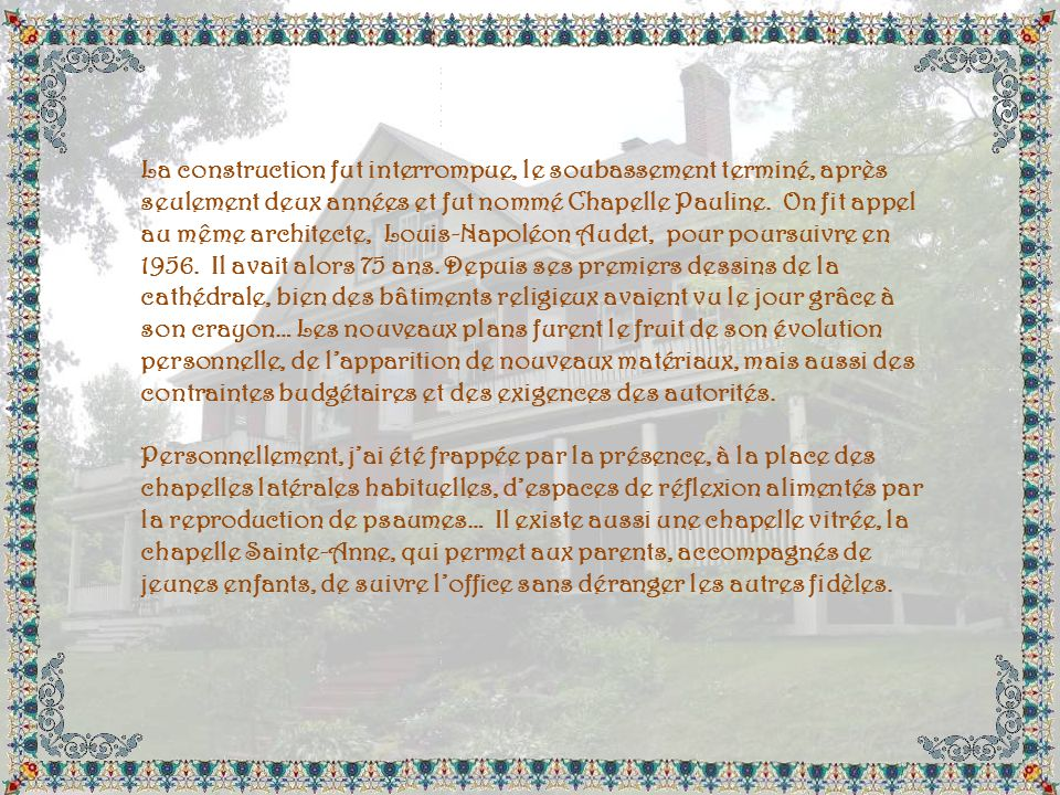 La construction fut interrompue, le soubassement terminé, après seulement deux années et fut nommé Chapelle Pauline. On fit appel au même architecte, Louis-Napoléon Audet, pour poursuivre en 1956. Il avait alors 75 ans. Depuis ses premiers dessins de la cathédrale, bien des bâtiments religieux avaient vu le jour grâce à son crayon… Les nouveaux plans furent le fruit de son évolution personnelle, de l'apparition de nouveaux matériaux, mais aussi des contraintes budgétaires et des exigences des autorités.