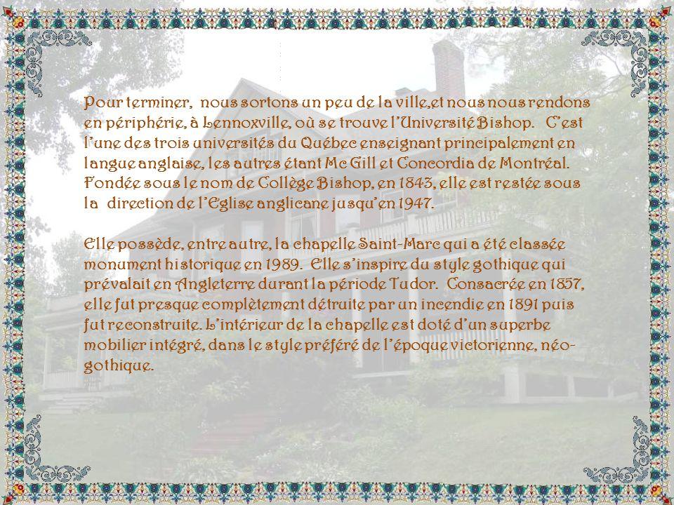 Pour terminer, nous sortons un peu de la ville,et nous nous rendons en périphérie, à Lennoxville, où se trouve l'Université Bishop. C'est l'une des trois universités du Québec enseignant principalement en langue anglaise, les autres étant Mc Gill et Concordia de Montréal. Fondée sous le nom de Collège Bishop, en 1843, elle est restée sous la direction de l'Eglise anglicane jusqu'en 1947.