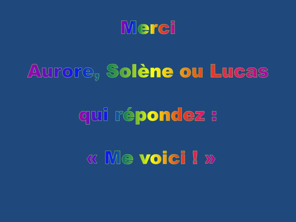 Merci Aurore, Solène ou Lucas qui répondez : « Me voici ! »
