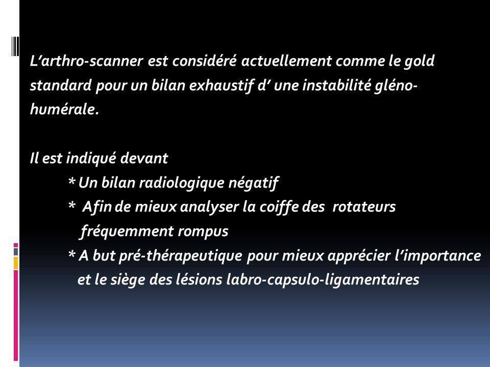 L'arthro-scanner est considéré actuellement comme le gold standard pour un bilan exhaustif d' une instabilité gléno- humérale.