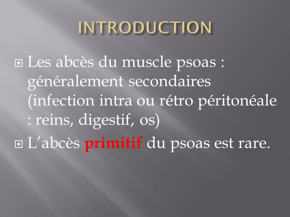 INTRODUCTION Les abcès du muscle psoas : généralement secondaires (infection intra ou rétro péritonéale : reins, digestif, os)