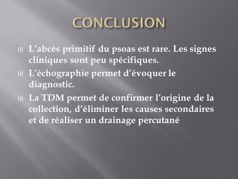 CONCLUSION L'abcès primitif du psoas est rare. Les signes cliniques sont peu spécifiques. L'échographie permet d'évoquer le diagnostic.