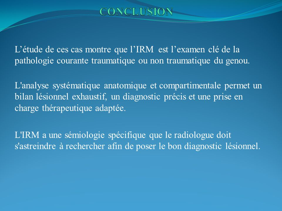 CONCLUSION L'étude de ces cas montre que l'IRM est l'examen clé de la pathologie courante traumatique ou non traumatique du genou.