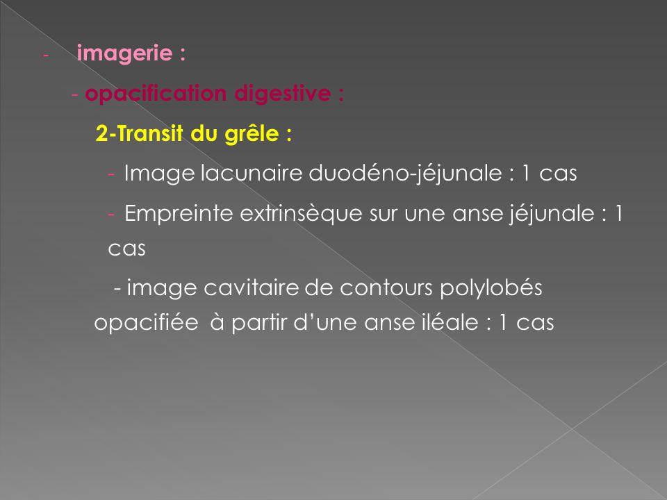 imagerie : opacification digestive : 2-Transit du grêle : Image lacunaire duodéno-jéjunale : 1 cas.