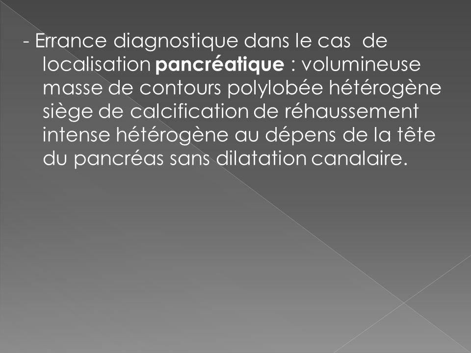 - Errance diagnostique dans le cas de localisation pancréatique : volumineuse masse de contours polylobée hétérogène siège de calcification de réhaussement intense hétérogène au dépens de la tête du pancréas sans dilatation canalaire.