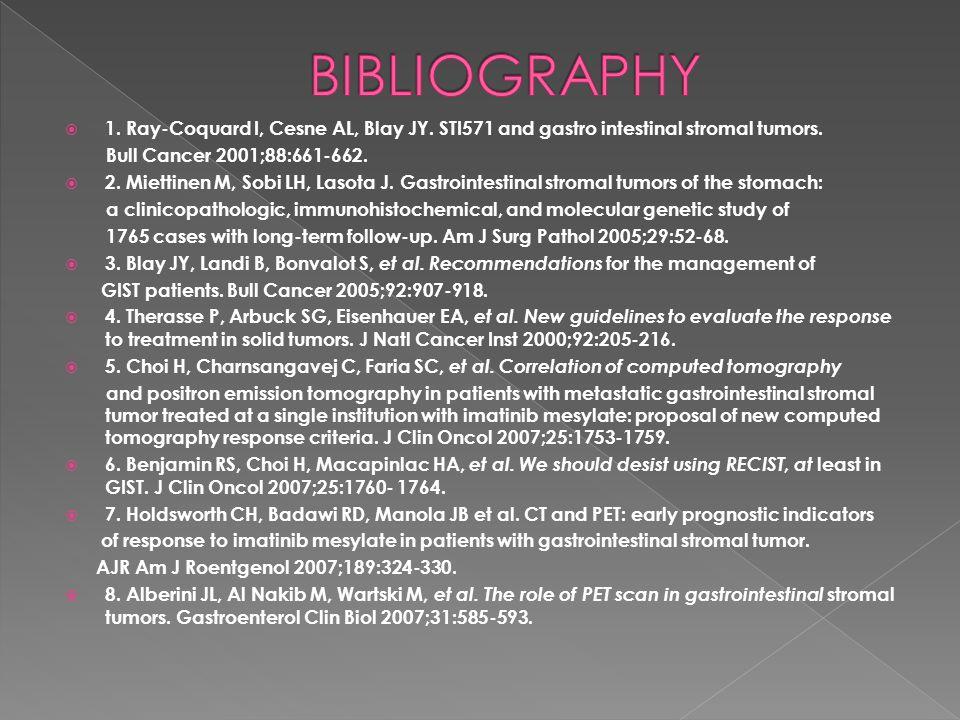 BIBLIOGRAPHY 1. Ray-Coquard I, Cesne AL, Blay JY. STI571 and gastro intestinal stromal tumors. Bull Cancer 2001;88:661-662.