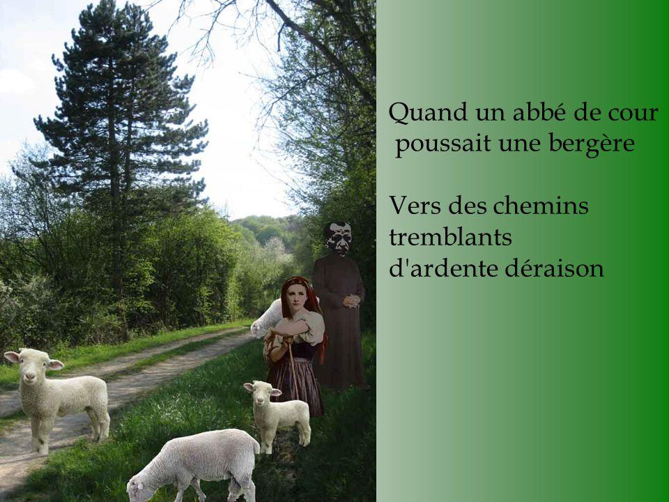 Quand un abbé de cour poussait une bergère Vers des chemins tremblants d ardente déraison