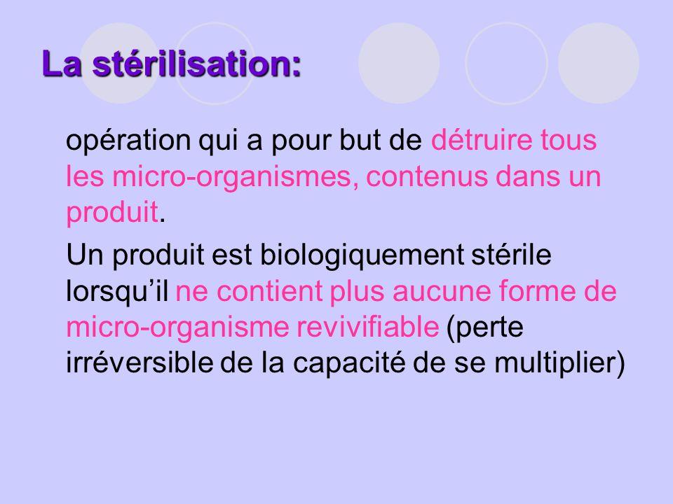 La stérilisation: opération qui a pour but de détruire tous les micro-organismes, contenus dans un produit.