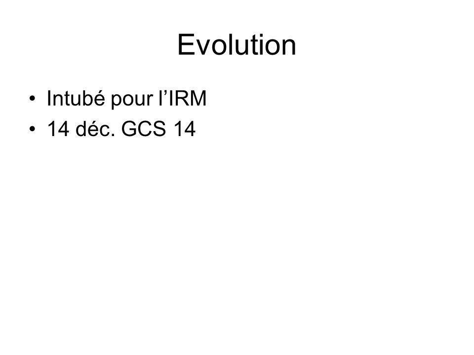 Evolution Intubé pour l'IRM 14 déc. GCS 14