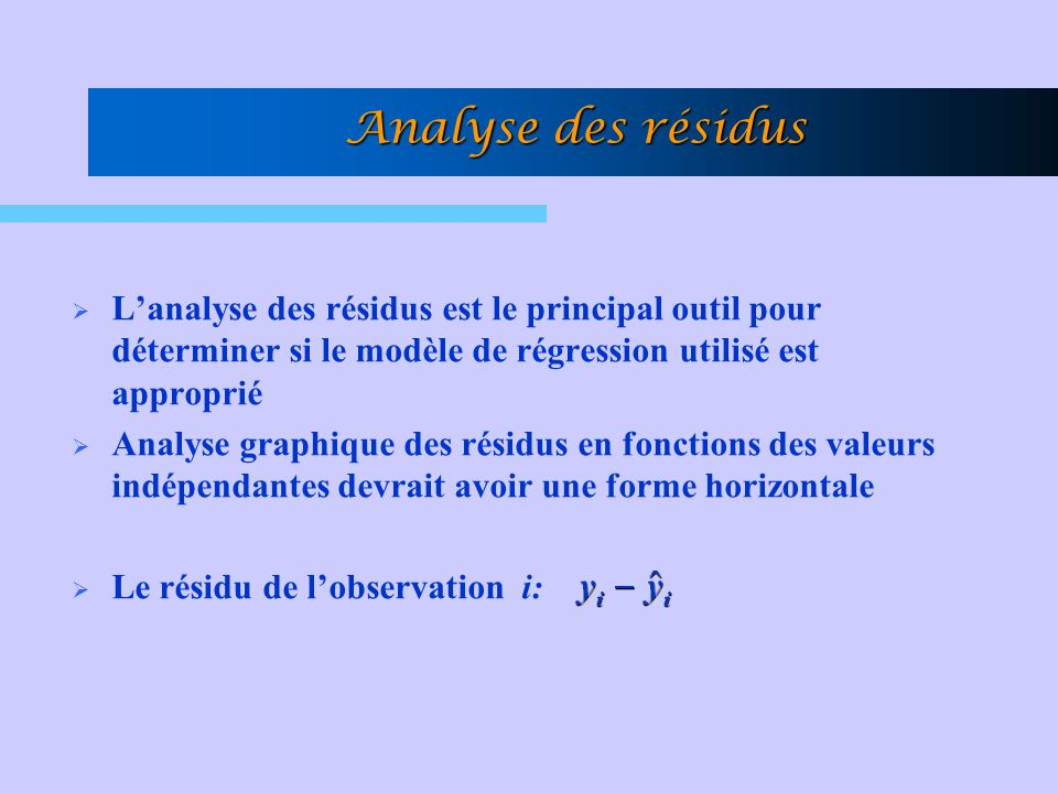 Analyse des résidus L'analyse des résidus est le principal outil pour déterminer si le modèle de régression utilisé est approprié.