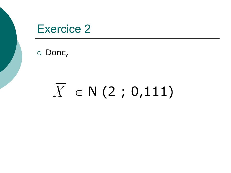 Exercice 2 Donc,  N (2 ; 0,111)