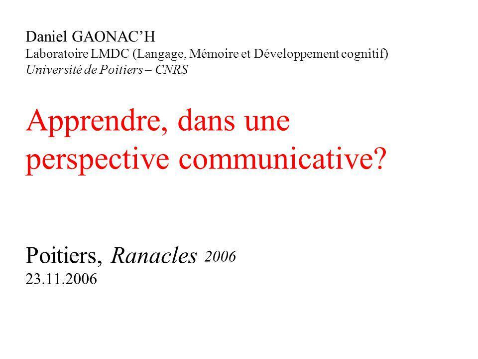 Daniel GAONAC'H Laboratoire LMDC (Langage, Mémoire et Développement cognitif) Université de Poitiers – CNRS Apprendre, dans une perspective communicative.