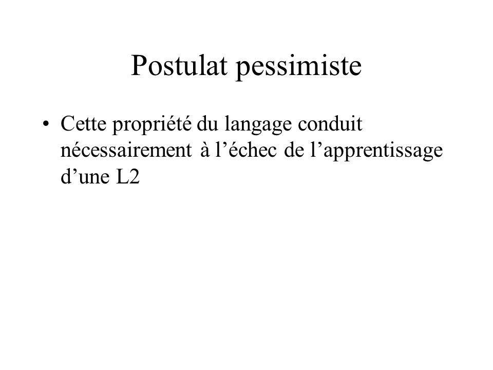Postulat pessimiste Cette propriété du langage conduit nécessairement à l'échec de l'apprentissage d'une L2.