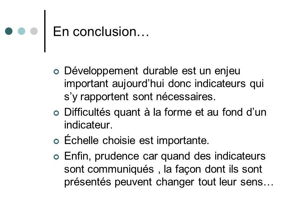 En conclusion… Développement durable est un enjeu important aujourd'hui donc indicateurs qui s'y rapportent sont nécessaires.