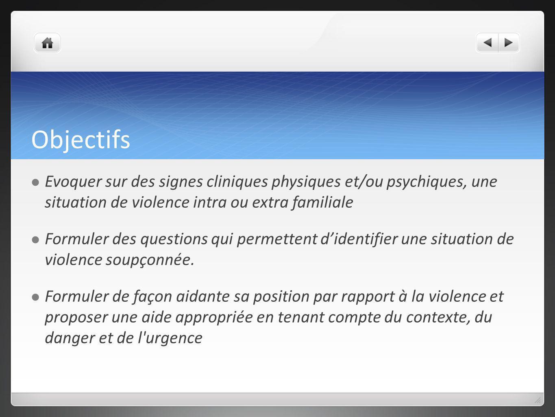 Objectifs Evoquer sur des signes cliniques physiques et/ou psychiques, une situation de violence intra ou extra familiale.