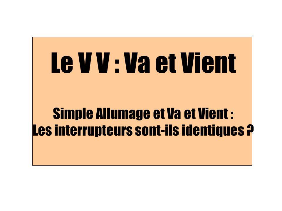 Le V V : Va et Vient Simple Allumage et Va et Vient : Les interrupteurs sont-ils identiques