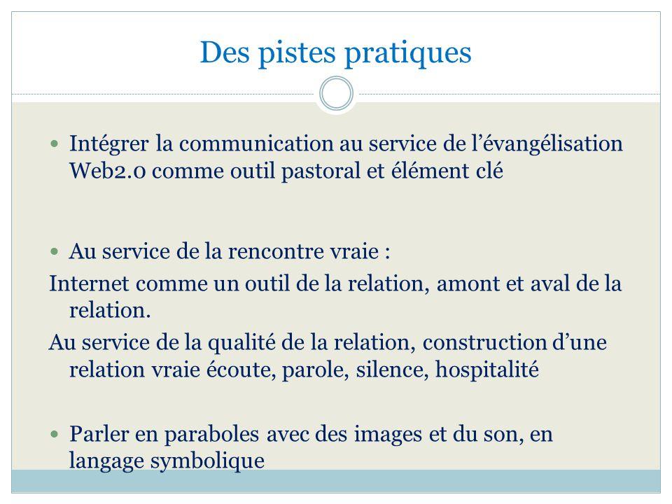 Des pistes pratiques Intégrer la communication au service de l'évangélisation. Web2.0 comme outil pastoral et élément clé.