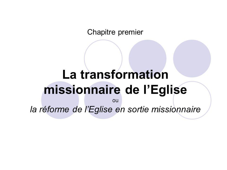 Chapitre premier La transformation missionnaire de l'Eglise ou la réforme de l'Eglise en sortie missionnaire.