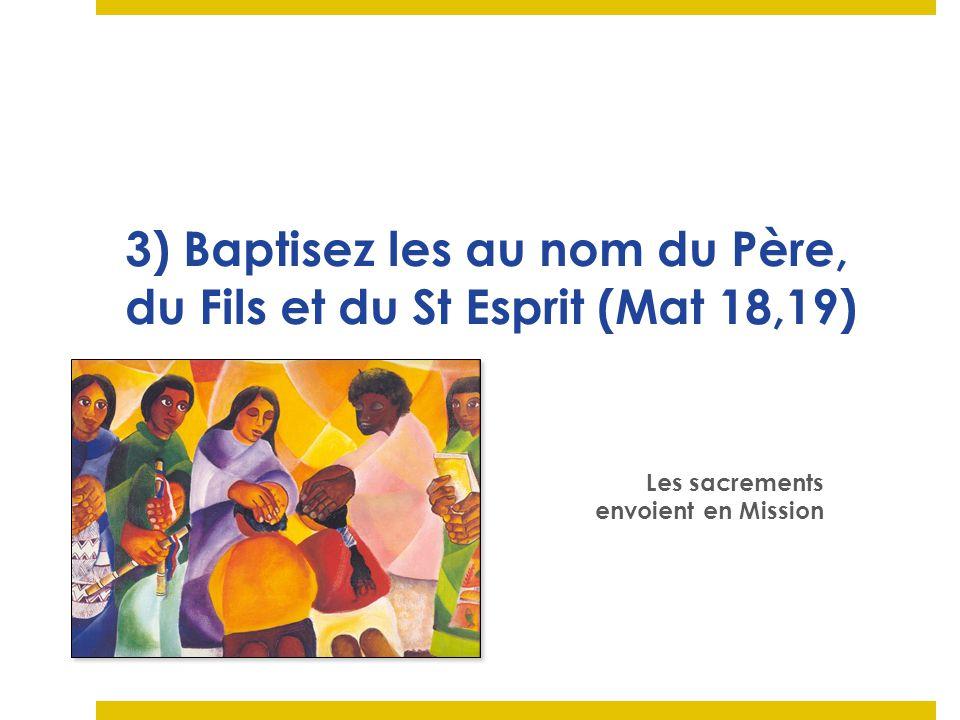 3) Baptisez les au nom du Père, du Fils et du St Esprit (Mat 18,19)