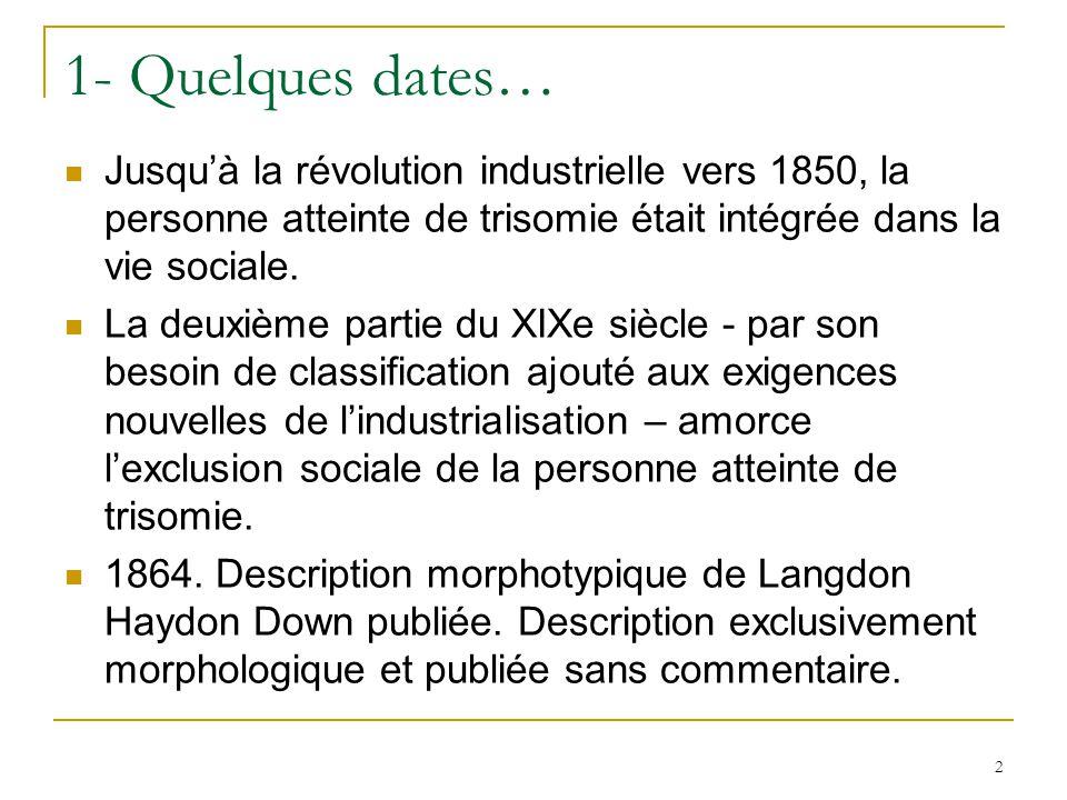 1- Quelques dates… Jusqu'à la révolution industrielle vers 1850, la personne atteinte de trisomie était intégrée dans la vie sociale.