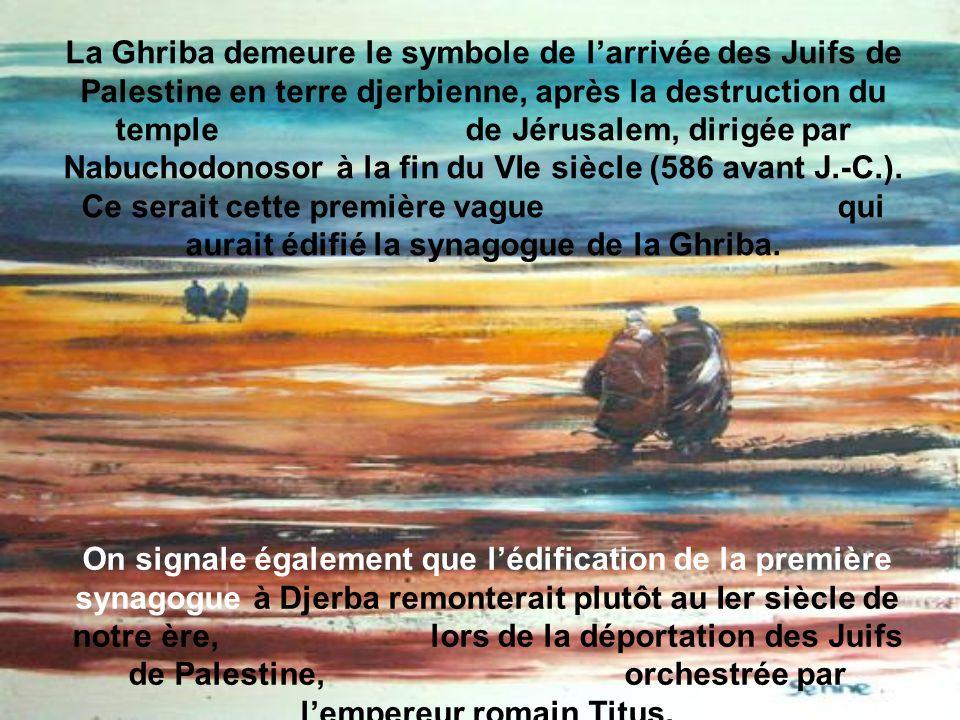 La Ghriba demeure le symbole de l'arrivée des Juifs de Palestine en terre djerbienne, après la destruction du temple de Jérusalem, dirigée par Nabuchodonosor à la fin du VIe siècle (586 avant J.-C.). Ce serait cette première vague qui aurait édifié la synagogue de la Ghriba.