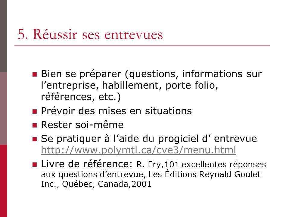 5. Réussir ses entrevues Bien se préparer (questions, informations sur l'entreprise, habillement, porte folio, références, etc.)
