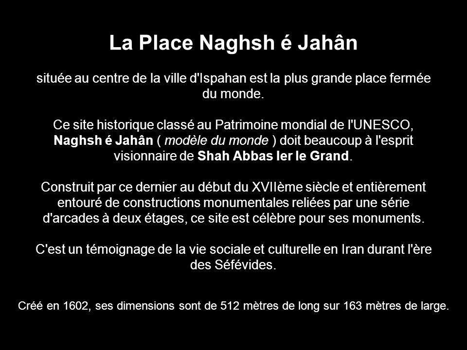 La Place Naghsh é Jahân située au centre de la ville d Ispahan est la plus grande place fermée du monde. Ce site historique classé au Patrimoine mondial de l UNESCO, Naghsh é Jahân ( modèle du monde ) doit beaucoup à l esprit visionnaire de Shah Abbas Ier le Grand. Construit par ce dernier au début du XVIIème siècle et entièrement entouré de constructions monumentales reliées par une série d arcades à deux étages, ce site est célèbre pour ses monuments. C est un témoignage de la vie sociale et culturelle en Iran durant l ère des Séfévides.