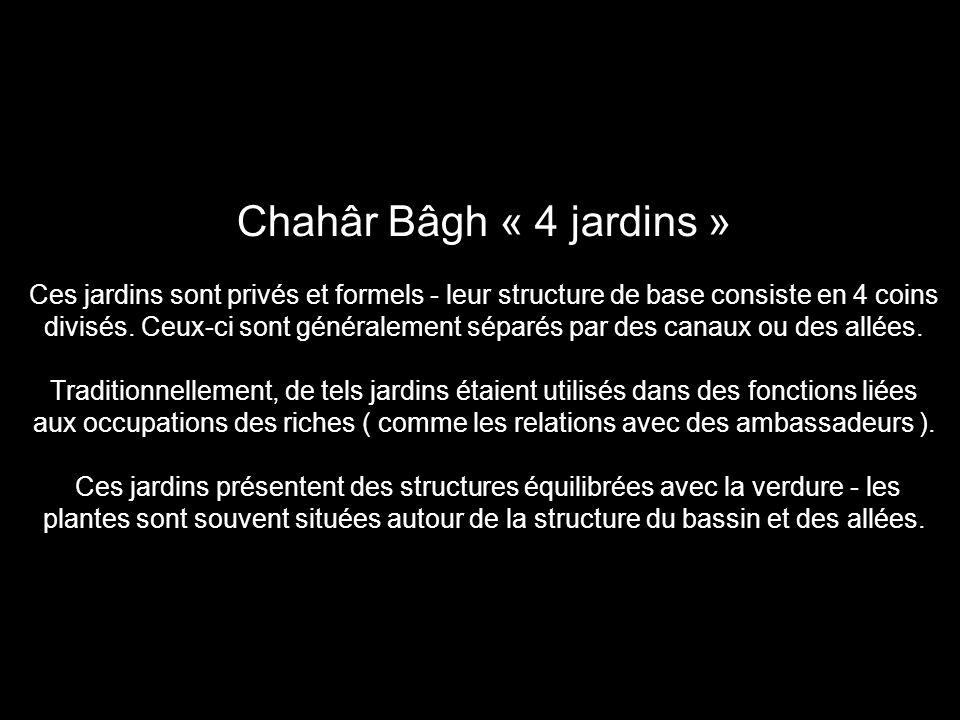 Chahâr Bâgh « 4 jardins » Ces jardins sont privés et formels - leur structure de base consiste en 4 coins divisés.