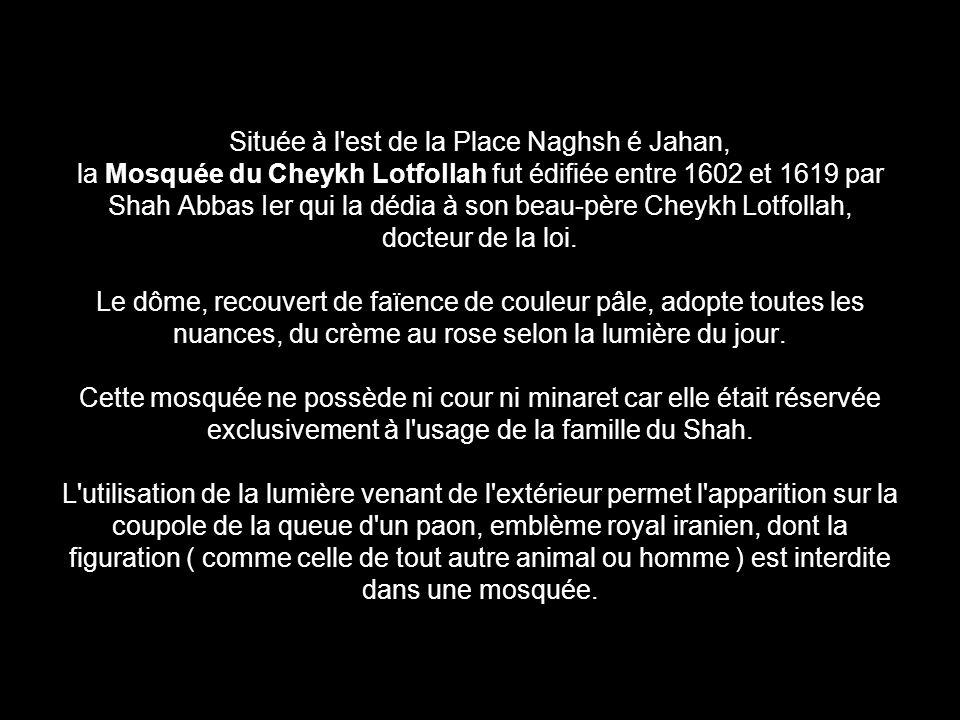 Située à l est de la Place Naghsh é Jahan, la Mosquée du Cheykh Lotfollah fut édifiée entre 1602 et 1619 par Shah Abbas Ier qui la dédia à son beau-père Cheykh Lotfollah, docteur de la loi.