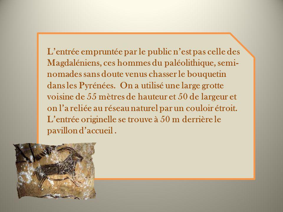 L'entrée empruntée par le public n'est pas celle des Magdaléniens, ces hommes du paléolithique, semi-nomades sans doute venus chasser le bouquetin dans les Pyrénées.