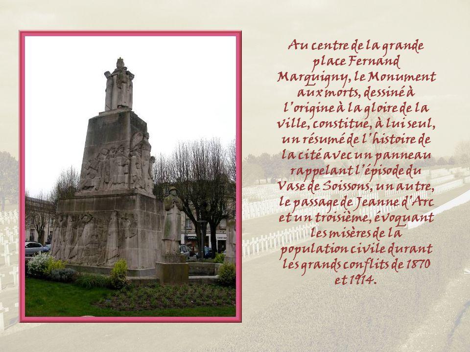 Au centre de la grande place Fernand Marquigny, le Monument aux morts, dessiné à l'origine à la gloire de la ville, constitue, à lui seul, un résumé de l'histoire de la cité avec un panneau rappelant l'épisode du Vase de Soissons, un autre, le passage de Jeanne d'Arc et un troisième, évoquant les misères de la population civile durant les grands conflits de 1870 et 1914.