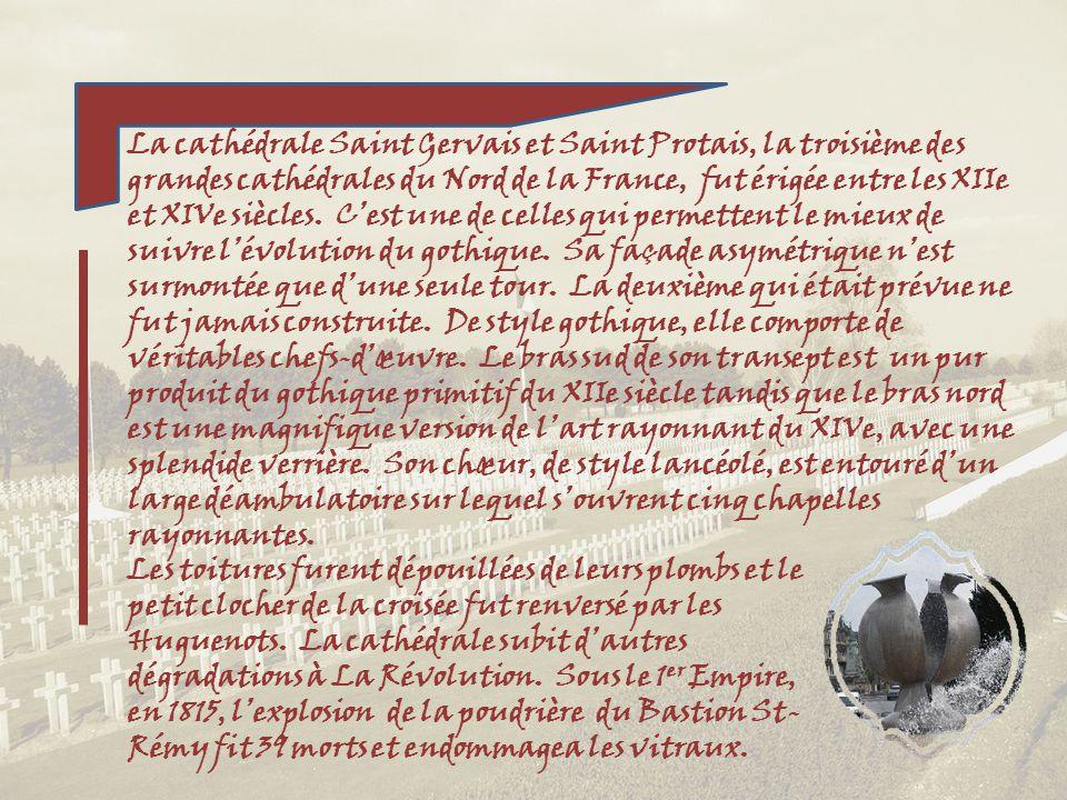 La cathédrale Saint Gervais et Saint Protais, la troisième des grandes cathédrales du Nord de la France, fut érigée entre les XIIe et XIVe siècles. C'est une de celles qui permettent le mieux de suivre l'évolution du gothique. Sa façade asymétrique n'est surmontée que d'une seule tour. La deuxième qui était prévue ne fut jamais construite. De style gothique, elle comporte de véritables chefs-d'œuvre. Le bras sud de son transept est un pur produit du gothique primitif du XIIe siècle tandis que le bras nord est une magnifique version de l'art rayonnant du XIVe, avec une splendide verrière. Son chœur, de style lancéolé, est entouré d'un large déambulatoire sur lequel s'ouvrent cinq chapelles rayonnantes.