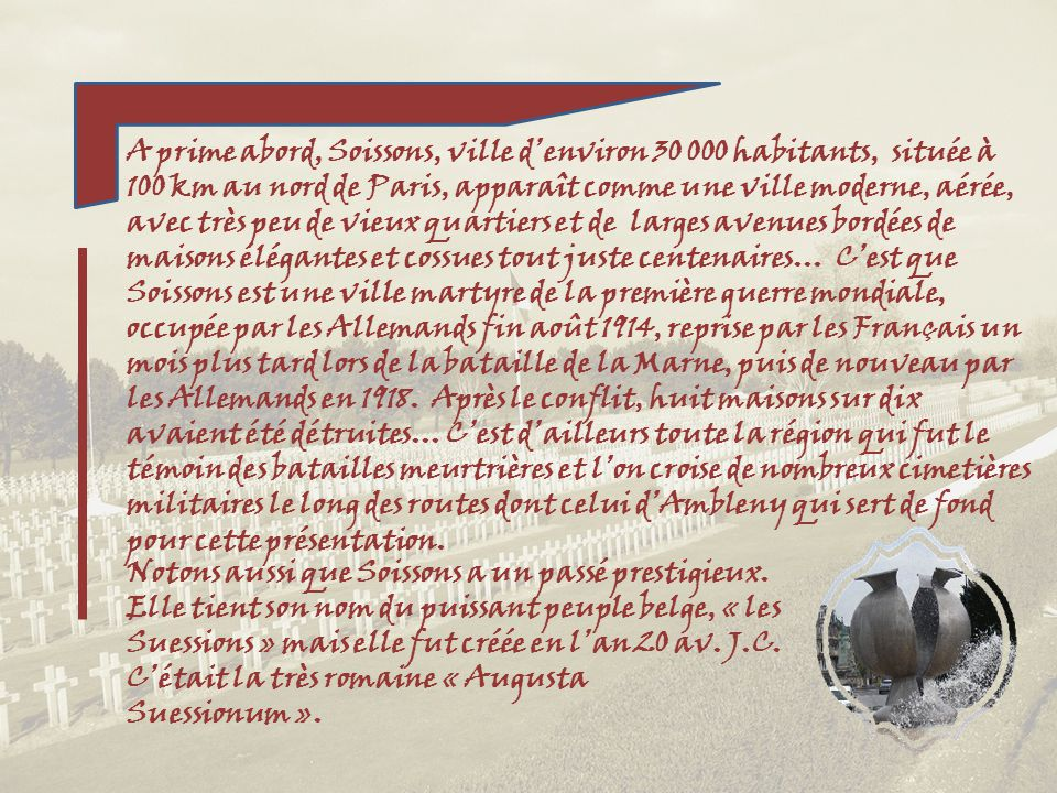 A prime abord, Soissons, ville d'environ 30 000 habitants, située à 100 km au nord de Paris, apparaît comme une ville moderne, aérée, avec très peu de vieux quartiers et de larges avenues bordées de maisons élégantes et cossues tout juste centenaires… C'est que Soissons est une ville martyre de la première guerre mondiale, occupée par les Allemands fin août 1914, reprise par les Français un mois plus tard lors de la bataille de la Marne, puis de nouveau par les Allemands en 1918. Après le conflit, huit maisons sur dix avaient été détruites… C'est d'ailleurs toute la région qui fut le témoin des batailles meurtrières et l'on croise de nombreux cimetières militaires le long des routes dont celui d'Ambleny qui sert de fond pour cette présentation.