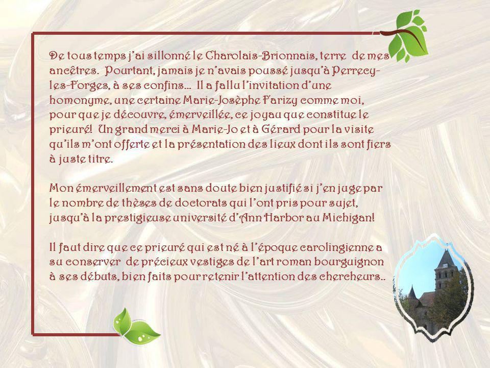 De tous temps j'ai sillonné le Charolais-Brionnais, terre de mes ancêtres. Pourtant, jamais je n'avais poussé jusqu'à Perrecy-les-Forges, à ses confins… Il a fallu l'invitation d'une homonyme, une certaine Marie-Josèphe Farizy comme moi, pour que je découvre, émerveillée, ce joyau que constitue le prieuré! Un grand merci à Marie-Jo et à Gérard pour la visite qu'ils m'ont offerte et la présentation des lieux dont ils sont fiers à juste titre.