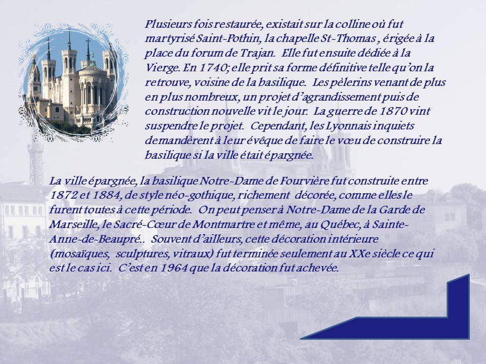 Plusieurs fois restaurée, existait sur la colline où fut martyrisé Saint-Pothin, la chapelle St-Thomas , érigée à la place du forum de Trajan. Elle fut ensuite dédiée à la Vierge. En 1740; elle prit sa forme définitive telle qu'on la retrouve, voisine de la basilique. Les pèlerins venant de plus en plus nombreux, un projet d'agrandissement puis de construction nouvelle vit le jour. La guerre de 1870 vint suspendre le projet. Cependant, les Lyonnais inquiets demandèrent à leur évêque de faire le vœu de construire la basilique si la ville était épargnée.