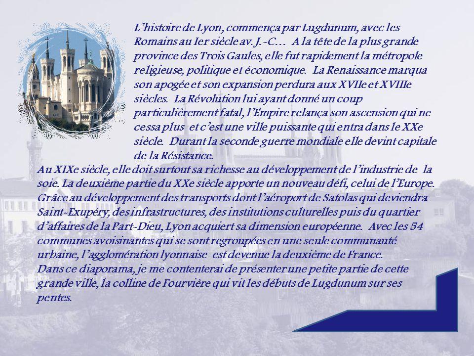 L'histoire de Lyon, commença par Lugdunum, avec les Romains au Ier siècle av. J.-C… A la tête de la plus grande province des Trois Gaules, elle fut rapidement la métropole religieuse, politique et économique. La Renaissance marqua son apogée et son expansion perdura aux XVIIe et XVIIIe siècles. La Révolution lui ayant donné un coup particulièrement fatal, l'Empire relança son ascension qui ne cessa plus et c'est une ville puissante qui entra dans le XXe siècle. Durant la seconde guerre mondiale elle devint capitale de la Résistance.