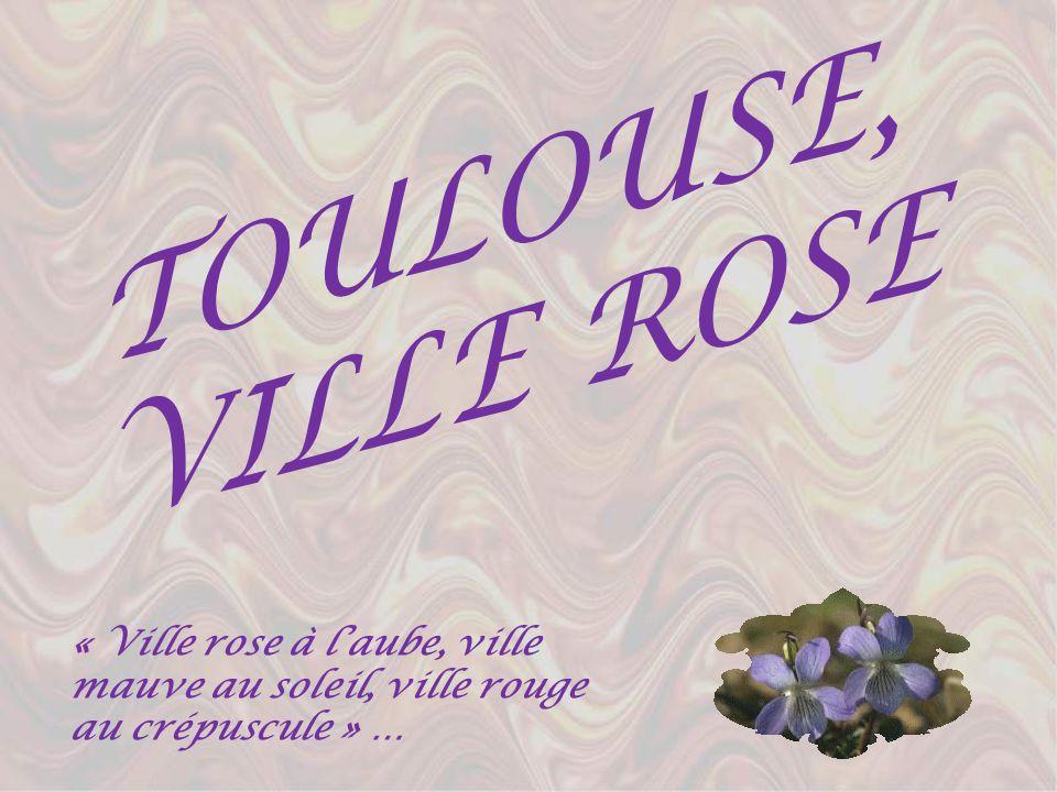 TOULOUSE, VILLE ROSE « Ville rose à l'aube, ville mauve au soleil, ville rouge au crépuscule » …