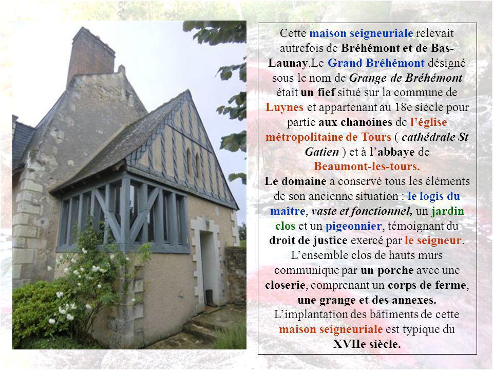 Cette maison seigneuriale relevait autrefois de Bréhémont et de Bas-Launay.Le Grand Bréhémont désigné sous le nom de Grange de Bréhémont était un fief situé sur la commune de Luynes et appartenant au 18e siècle pour partie aux chanoines de l'église métropolitaine de Tours ( cathédrale St Gatien ) et à l'abbaye de