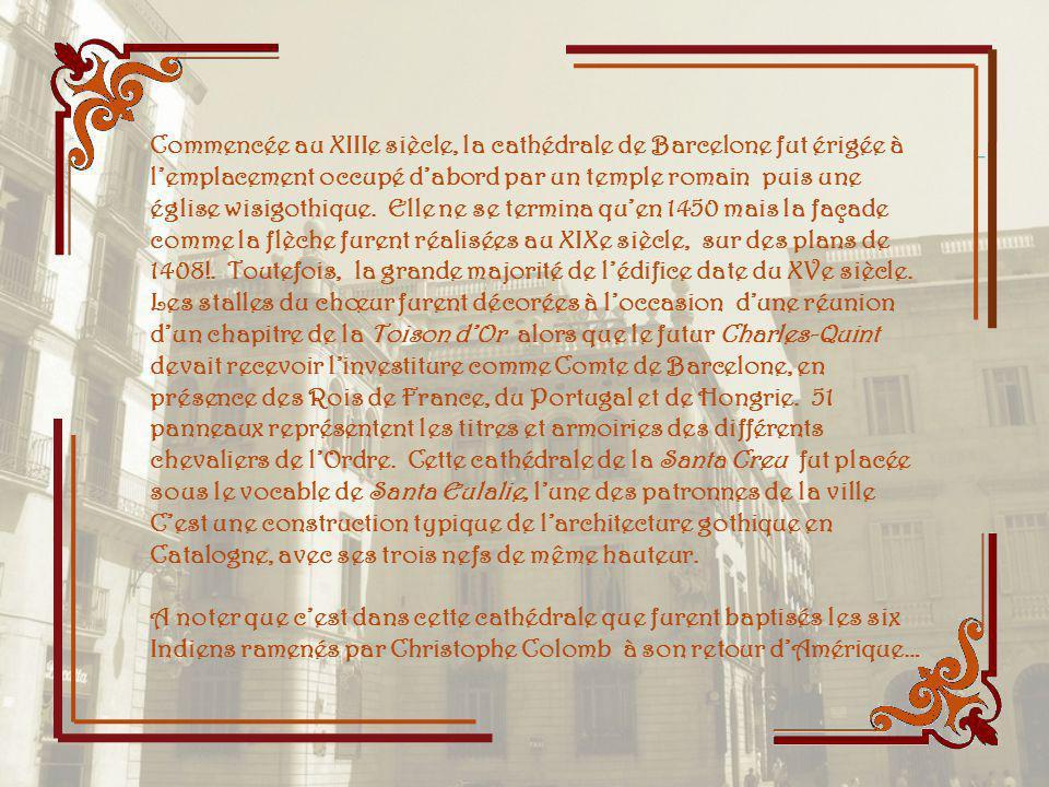 Commencée au XIIIe siècle, la cathédrale de Barcelone fut érigée à l'emplacement occupé d'abord par un temple romain puis une église wisigothique. Elle ne se termina qu'en 1450 mais la façade comme la flèche furent réalisées au XIXe siècle, sur des plans de 1408!. Toutefois, la grande majorité de l'édifice date du XVe siècle. Les stalles du chœur furent décorées à l'occasion d'une réunion d'un chapitre de la Toison d'Or alors que le futur Charles-Quint devait recevoir l'investiture comme Comte de Barcelone, en présence des Rois de France, du Portugal et de Hongrie. 51 panneaux représentent les titres et armoiries des différents chevaliers de l'Ordre. Cette cathédrale de la Santa Creu fut placée sous le vocable de Santa Eulalie, l'une des patronnes de la ville