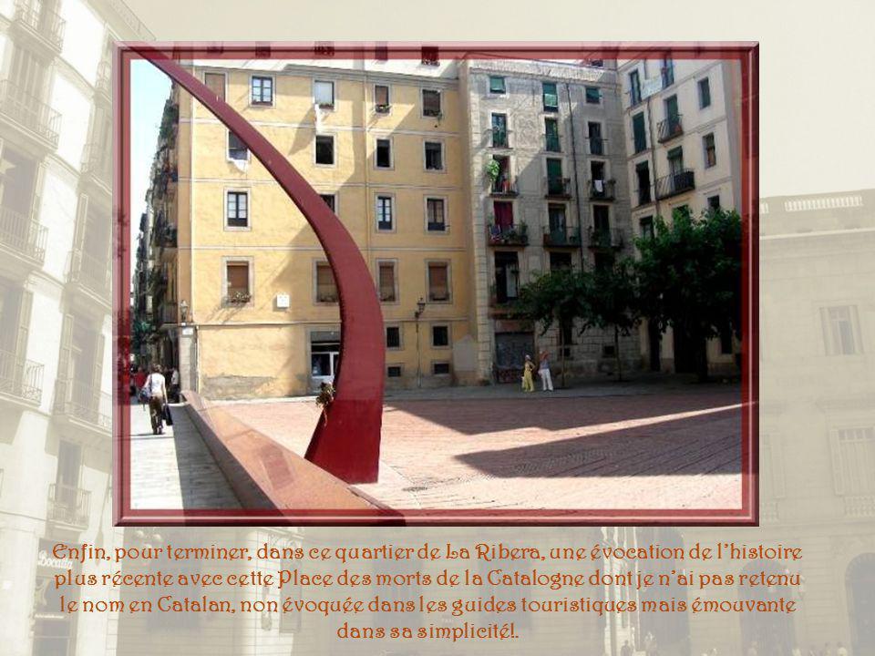 Enfin, pour terminer, dans ce quartier de La Ribera, une évocation de l'histoire plus récente avec cette Place des morts de la Catalogne dont je n'ai pas retenu le nom en Catalan, non évoquée dans les guides touristiques mais émouvante dans sa simplicité!.