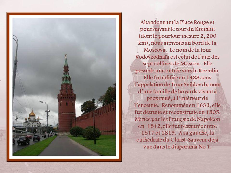 Abandonnant la Place Rouge et poursuivant le tour du Kremlin (dont le pourtour mesure 2, 200 km), nous arrivons au bord de la Moscova. Le nom de la tour Vodovzodnaïa est celui de l'une des sept collines de Moscou. Elle possède une entrée vers le Kremlin. Elle fut édifiée en 1488 sous l'appelation de Tour Sviblov du nom d'une famille de boyards vivant à proximité, à l'intérieur de l'enceinte. Renommée en 1633, elle fut détruite et reconstruite en 1805. Minée par les Français de Napoléon en 1812, elle fut restaurée entre