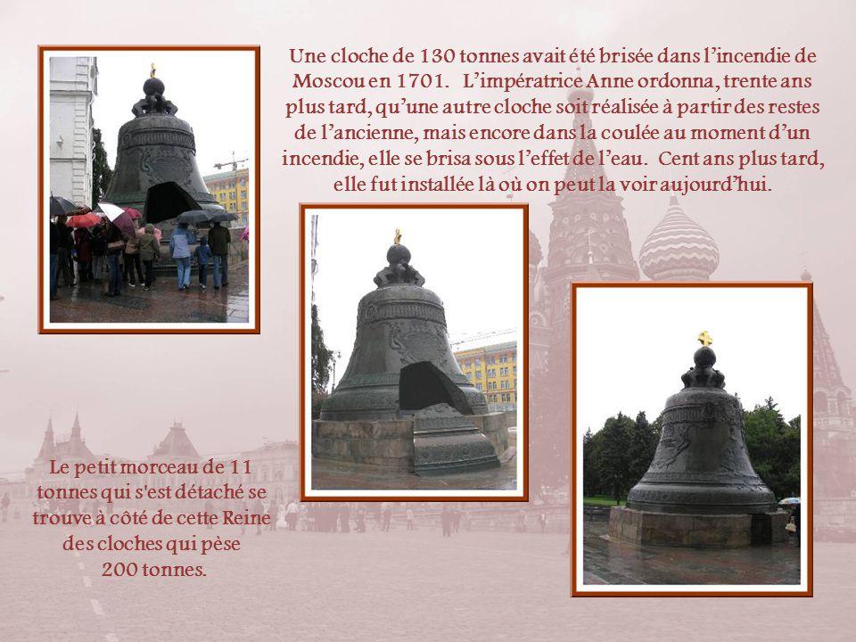 Une cloche de 130 tonnes avait été brisée dans l'incendie de Moscou en 1701. L'impératrice Anne ordonna, trente ans plus tard, qu'une autre cloche soit réalisée à partir des restes de l'ancienne, mais encore dans la coulée au moment d'un incendie, elle se brisa sous l'effet de l'eau. Cent ans plus tard, elle fut installée là où on peut la voir aujourd'hui.