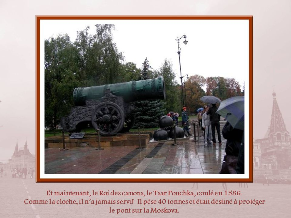 Et maintenant, le Roi des canons, le Tsar Pouchka, coulé en 1586.