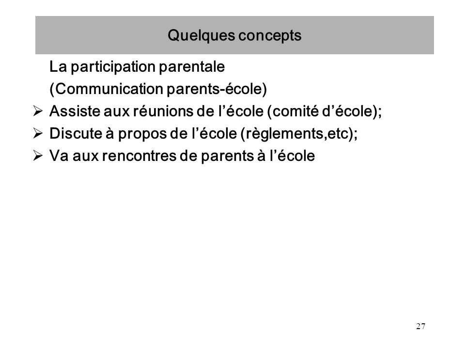 Quelques concepts La participation parentale. (Communication parents-école) Assiste aux réunions de l'école (comité d'école);