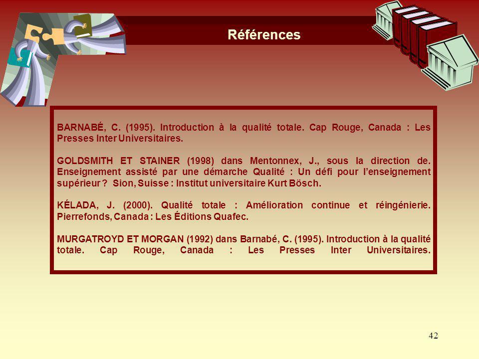 Références BARNABÉ, C. (1995). Introduction à la qualité totale. Cap Rouge, Canada : Les Presses Inter Universitaires.